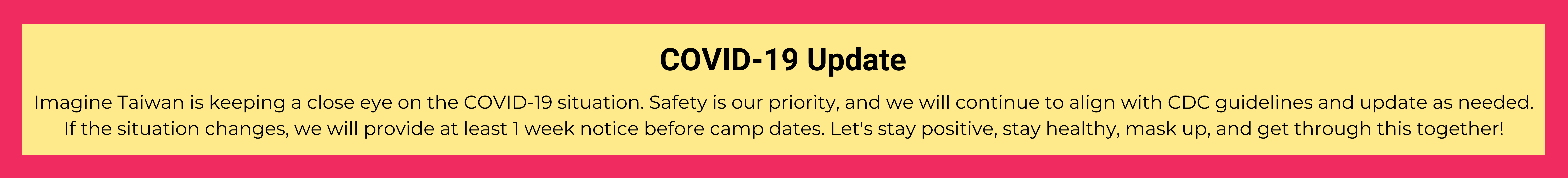 Imagine Taiwan is keeping a close eye on the COVID-19 situation. Safety is our priority, and we will continue to align with CDC guidelines and update as needed. If the situation changes, we will provide at least 1 week notice before camp dates. Let's stay positive, stay healthy, mask up, and get through this together!